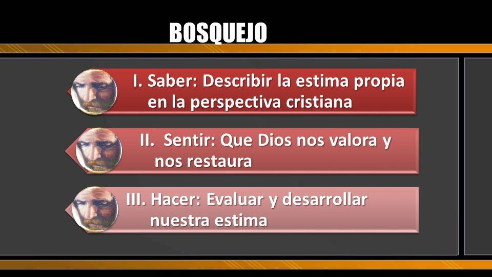 BOSQUEJO I. Saber: Describir la estima propia en la perspectiva cristiana. II. Sentir: Que Dios nos valora y nos restaura.