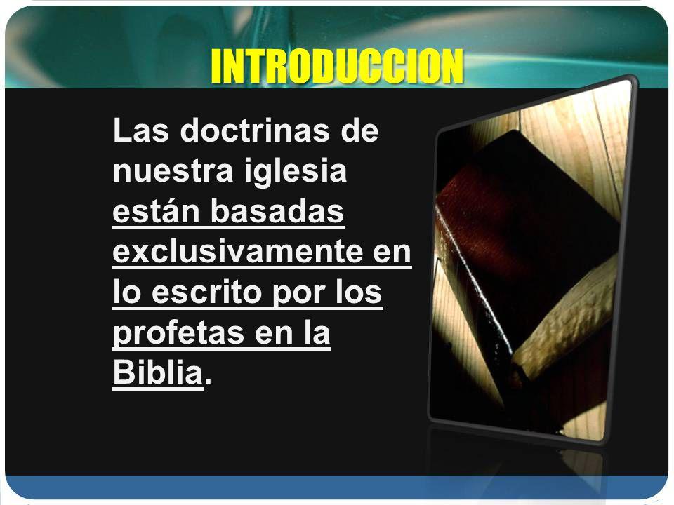 INTRODUCCIONLas doctrinas de nuestra iglesia están basadas exclusivamente en lo escrito por los profetas en la Biblia.