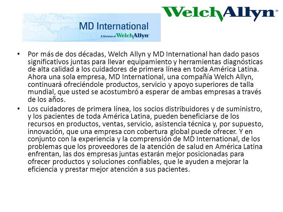 Por más de dos décadas, Welch Allyn y MD International han dado pasos significativos juntas para llevar equipamiento y herramientas diagnósticas de alta calidad a los cuidadores de primera línea en toda América Latina. Ahora una sola empresa, MD International, una compañía Welch Allyn, continuará ofreciéndole productos, servicio y apoyo superiores de talla mundial, que usted se acostumbró a esperar de ambas empresas a través de los años.
