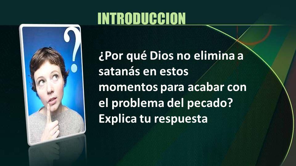 INTRODUCCION¿Por qué Dios no elimina a satanás en estos momentos para acabar con el problema del pecado.