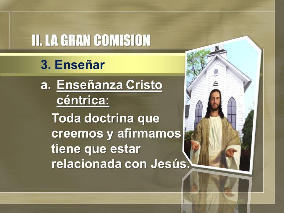 II. LA GRAN COMISION 3. Enseñar Enseñanza Cristo céntrica: