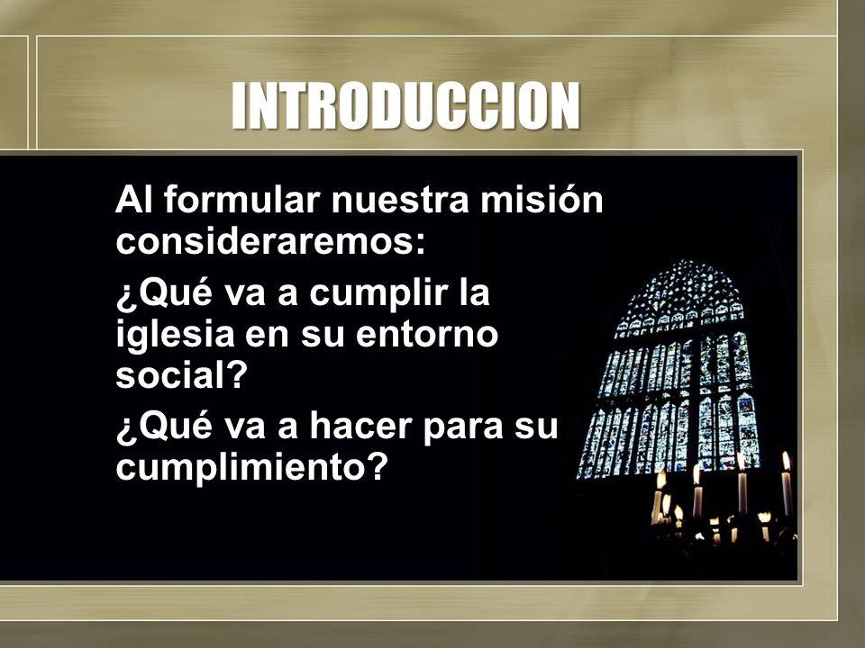 INTRODUCCION Al formular nuestra misión consideraremos: ¿Qué va a cumplir la iglesia en su entorno social.