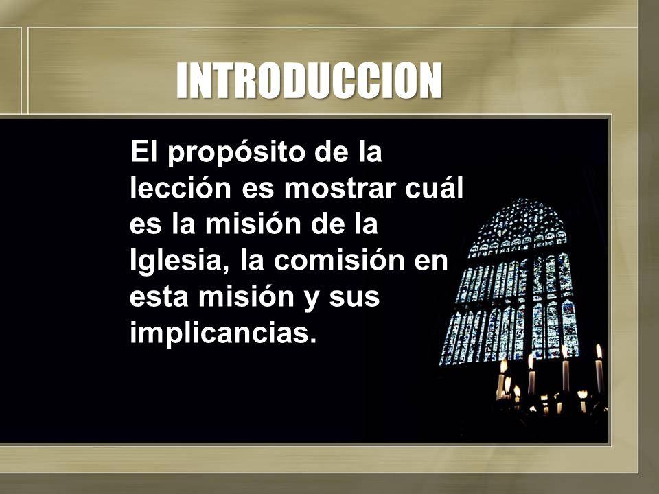 INTRODUCCION El propósito de la lección es mostrar cuál es la misión de la Iglesia, la comisión en esta misión y sus implicancias.