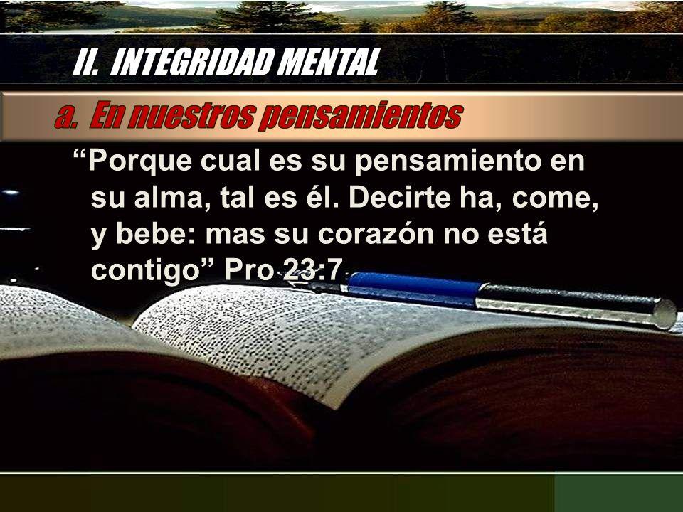 II. INTEGRIDAD MENTAL Porque cual es su pensamiento en su alma, tal es él.