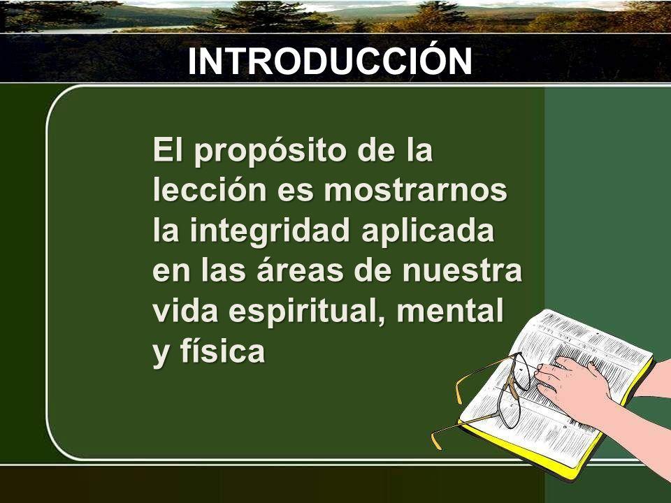 INTRODUCCIÓN El propósito de la lección es mostrarnos la integridad aplicada en las áreas de nuestra vida espiritual, mental y física.