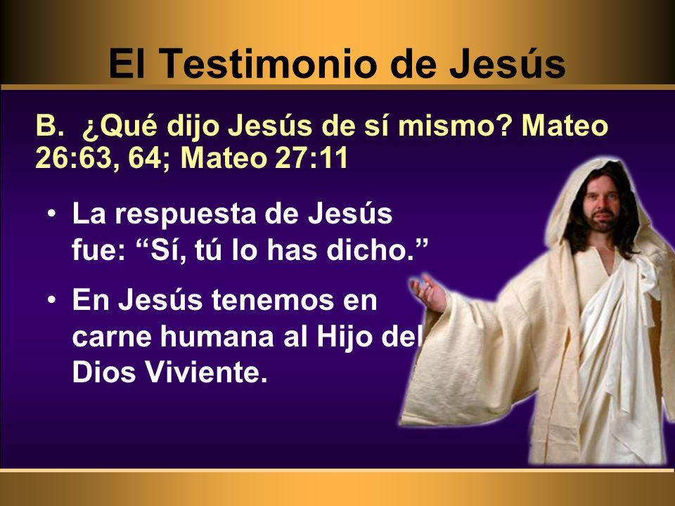 El Testimonio de Jesús B. ¿Qué dijo Jesús de sí mismo Mateo 26:63, 64; Mateo 27:11. La respuesta de Jesús fue: Sí, tú lo has dicho.