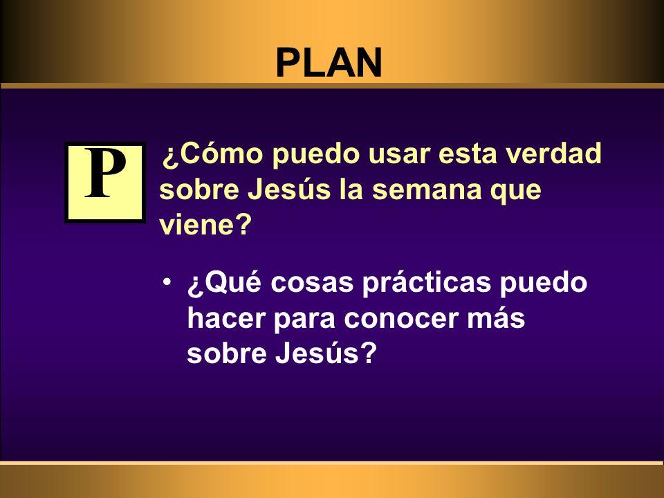 P PLAN ¿Cómo puedo usar esta verdad sobre Jesús la semana que viene