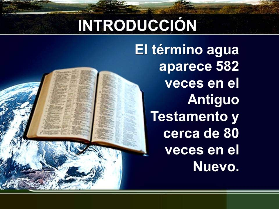 INTRODUCCIÓN El término agua aparece 582 veces en el Antiguo Testamento y cerca de 80 veces en el Nuevo.