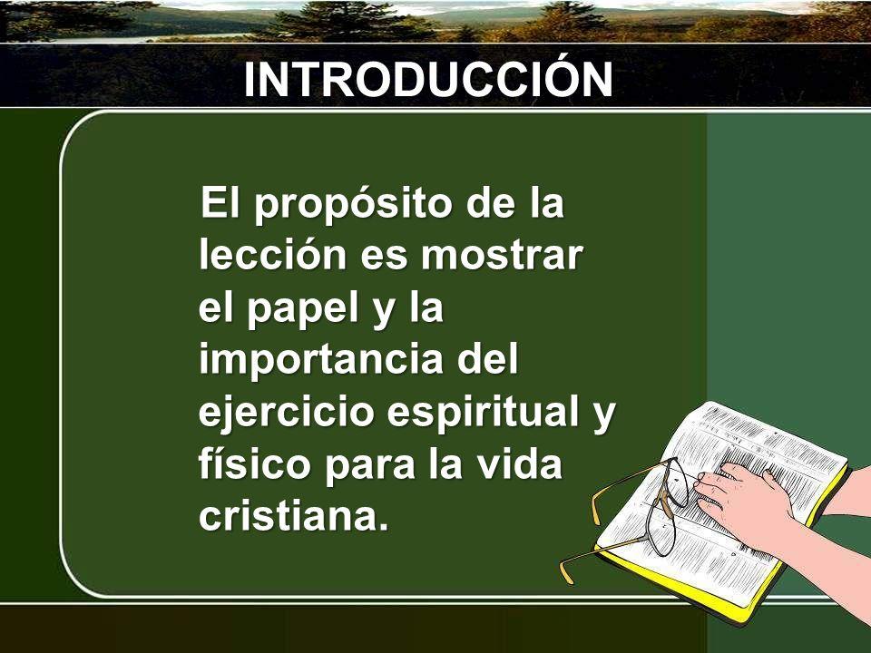 INTRODUCCIÓN El propósito de la lección es mostrar el papel y la importancia del ejercicio espiritual y físico para la vida cristiana.