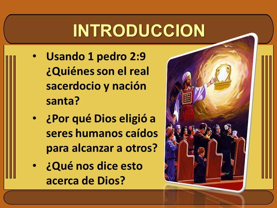 INTRODUCCION Usando 1 pedro 2:9 ¿Quiénes son el real sacerdocio y nación santa ¿Por qué Dios eligió a seres humanos caídos para alcanzar a otros