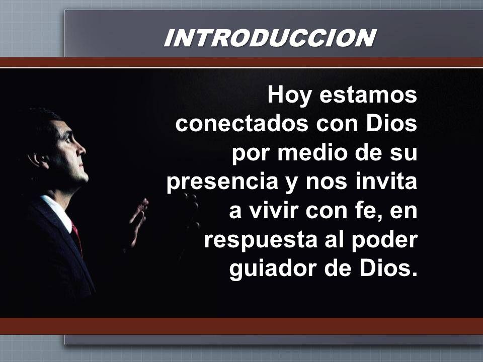INTRODUCCION Hoy estamos conectados con Dios por medio de su presencia y nos invita a vivir con fe, en respuesta al poder guiador de Dios.