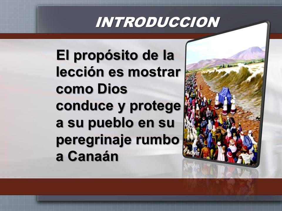 INTRODUCCION El propósito de la lección es mostrar como Dios conduce y protege a su pueblo en su peregrinaje rumbo a Canaán.