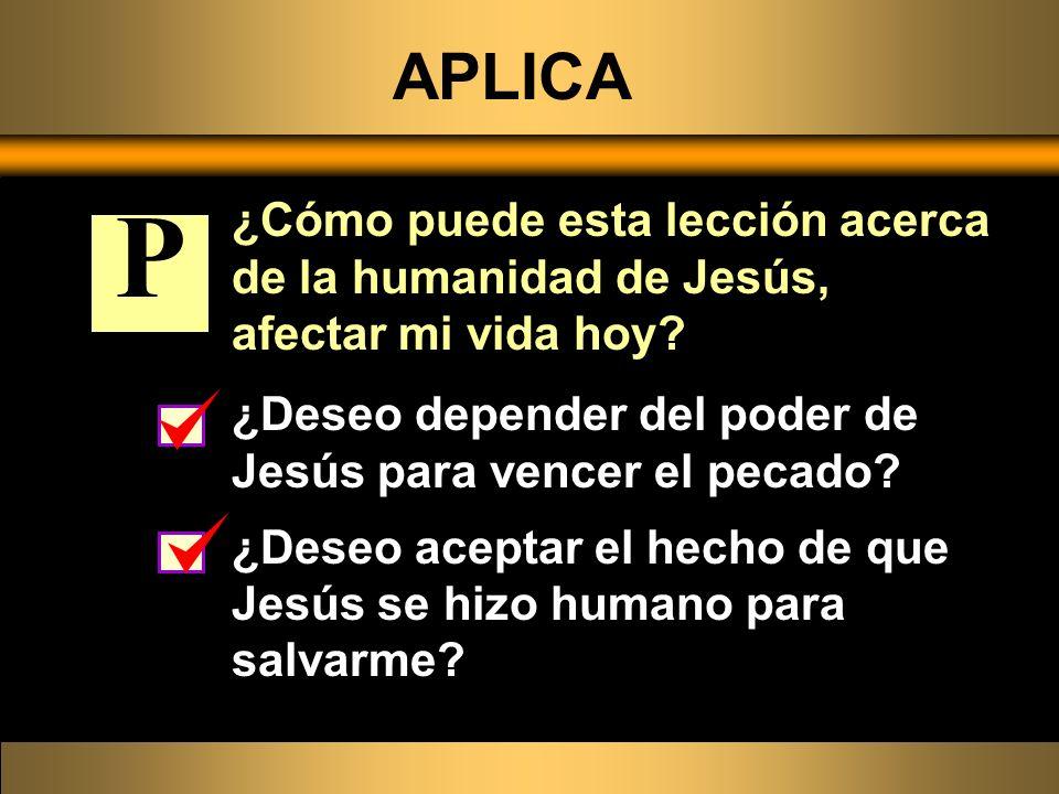 APLICA ¿Cómo puede esta lección acerca de la humanidad de Jesús, afectar mi vida hoy P. ¿Deseo depender del poder de Jesús para vencer el pecado