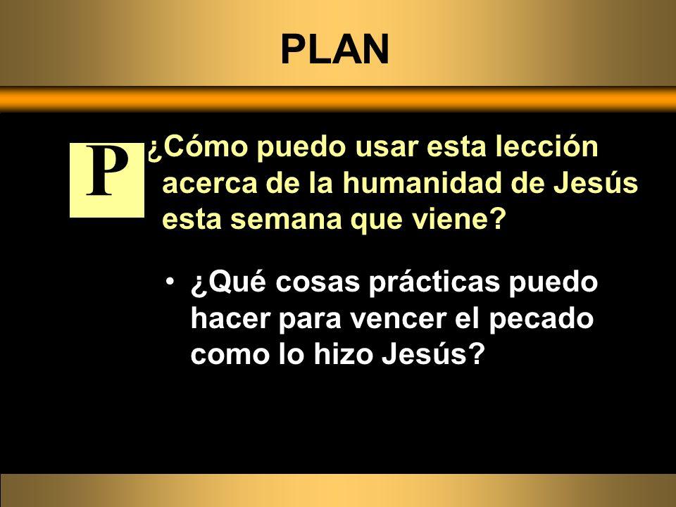PLAN ¿Cómo puedo usar esta lección acerca de la humanidad de Jesús esta semana que viene P.