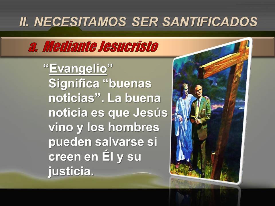 a. Mediante Jesucristo II. NECESITAMOS SER SANTIFICADOS Evangelio