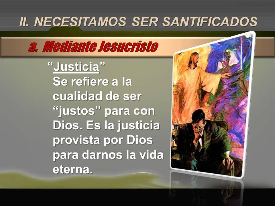a. Mediante Jesucristo II. NECESITAMOS SER SANTIFICADOS Justicia