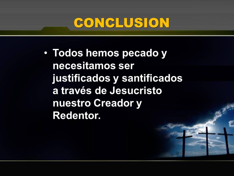 CONCLUSIONTodos hemos pecado y necesitamos ser justificados y santificados a través de Jesucristo nuestro Creador y Redentor.