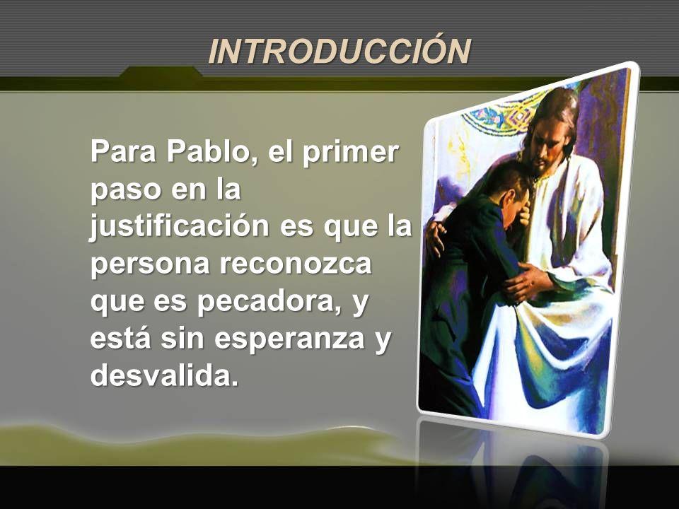 INTRODUCCIÓN Para Pablo, el primer paso en la justificación es que la persona reconozca que es pecadora, y está sin esperanza y desvalida.