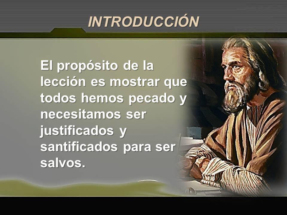 INTRODUCCIÓNEl propósito de la lección es mostrar que todos hemos pecado y necesitamos ser justificados y santificados para ser salvos.
