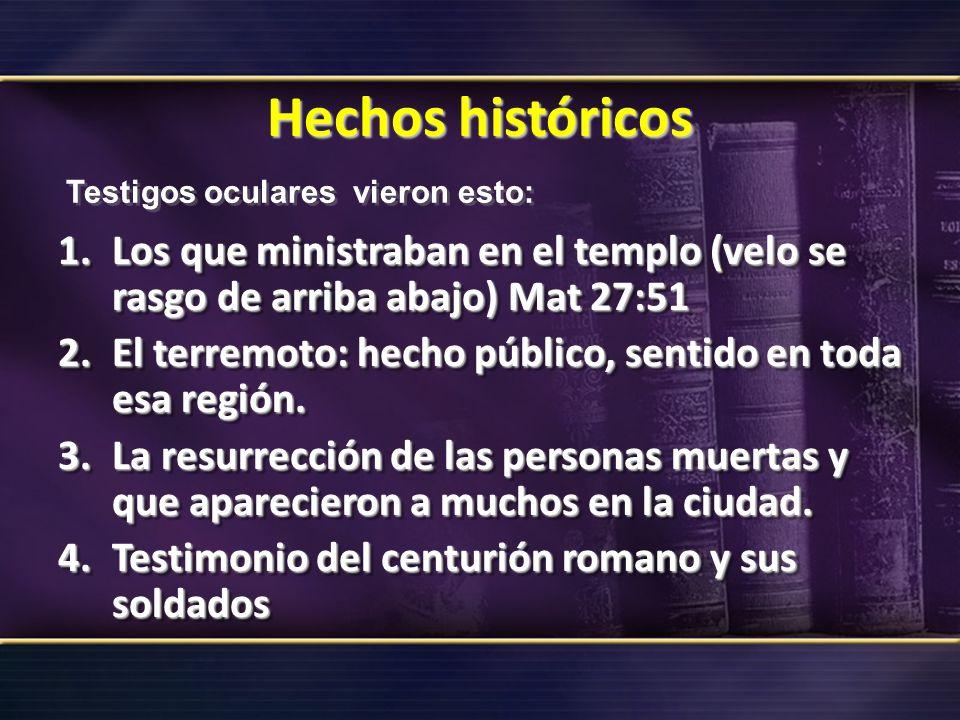 Hechos históricos Testigos oculares vieron esto: Los que ministraban en el templo (velo se rasgo de arriba abajo) Mat 27:51.