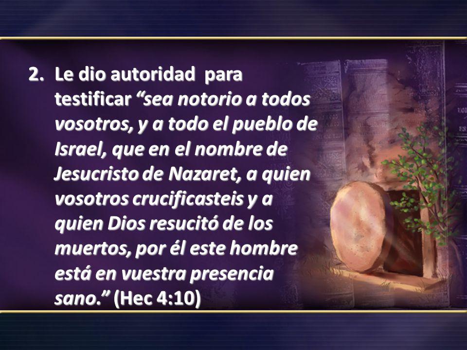 Le dio autoridad para testificar sea notorio a todos vosotros, y a todo el pueblo de Israel, que en el nombre de Jesucristo de Nazaret, a quien vosotros crucificasteis y a quien Dios resucitó de los muertos, por él este hombre está en vuestra presencia sano. (Hec 4:10)