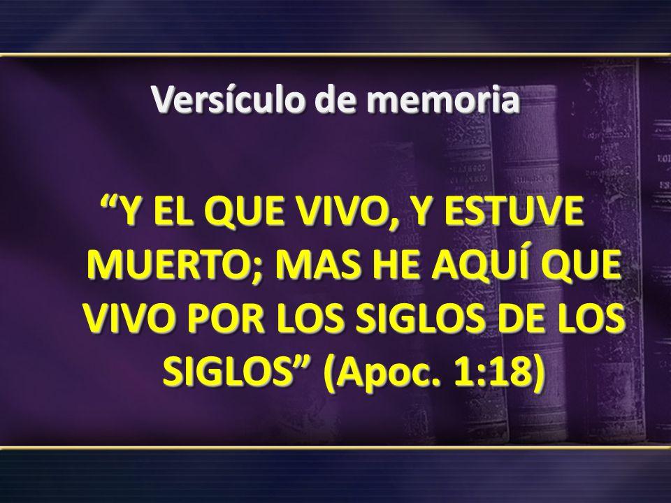 Versículo de memoria Y EL QUE VIVO, Y ESTUVE MUERTO; MAS HE AQUÍ QUE VIVO POR LOS SIGLOS DE LOS SIGLOS (Apoc.