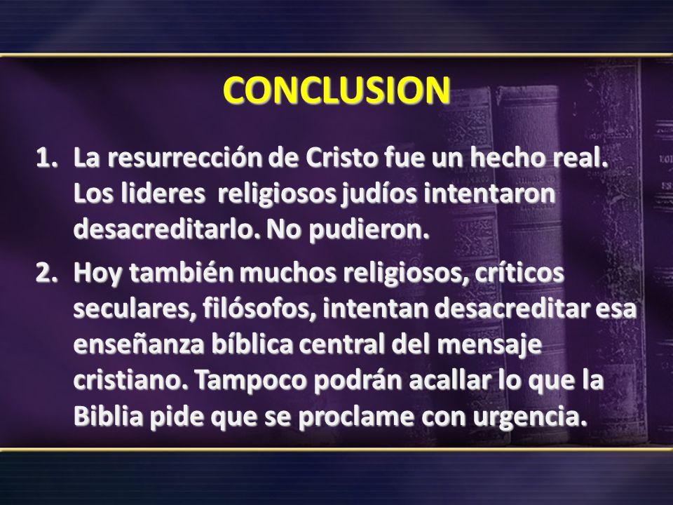 CONCLUSION La resurrección de Cristo fue un hecho real. Los lideres religiosos judíos intentaron desacreditarlo. No pudieron.