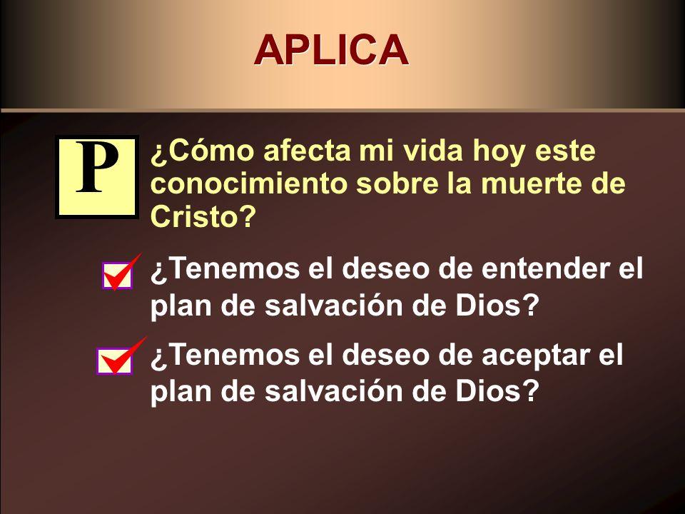 APLICA ¿Cómo afecta mi vida hoy este conocimiento sobre la muerte de Cristo P. ¿Tenemos el deseo de entender el plan de salvación de Dios