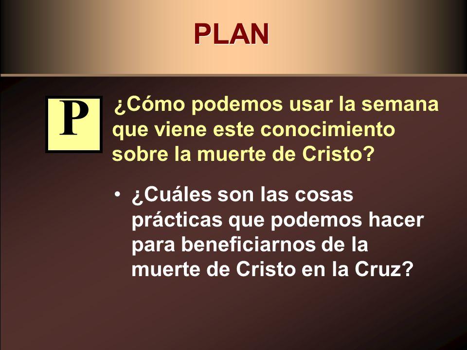 PLAN ¿Cómo podemos usar la semana que viene este conocimiento sobre la muerte de Cristo P.
