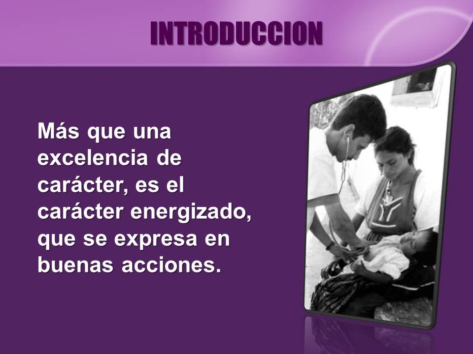 INTRODUCCIONMás que una excelencia de carácter, es el carácter energizado, que se expresa en buenas acciones.