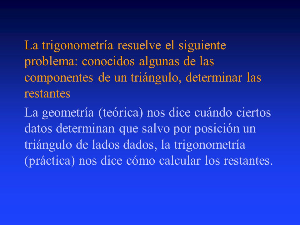 La trigonometría resuelve el siguiente problema: conocidos algunas de las componentes de un triángulo, determinar las restantes