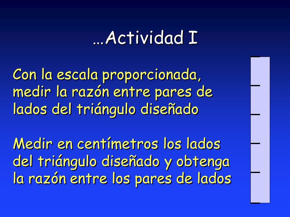 …Actividad I Con la escala proporcionada, medir la razón entre pares de lados del triángulo diseñado.