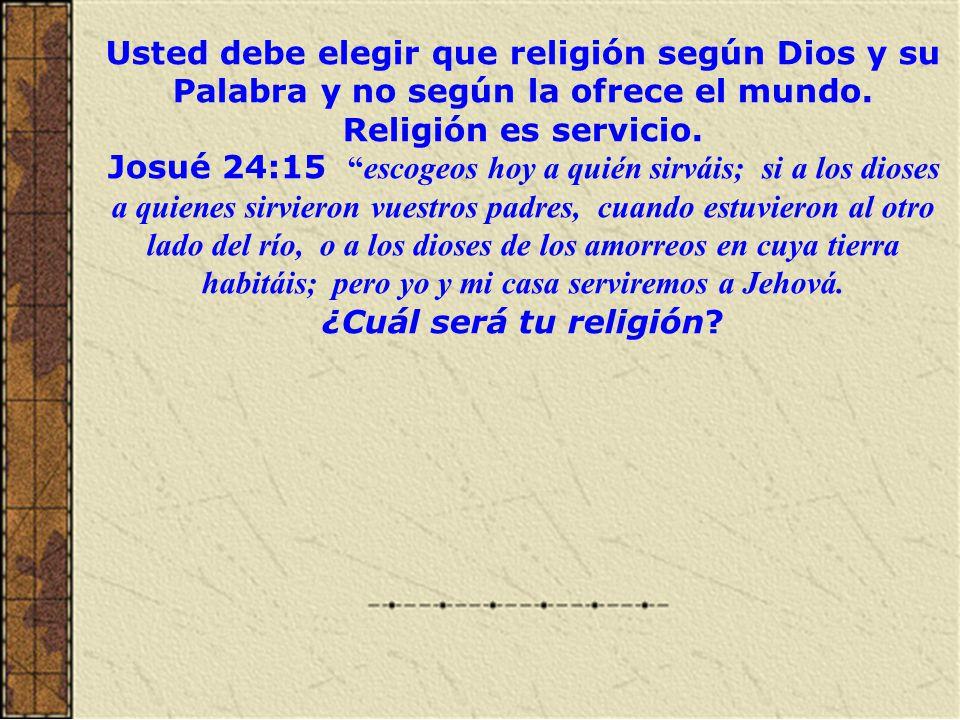 Usted debe elegir que religión según Dios y su Palabra y no según la ofrece el mundo. Religión es servicio.