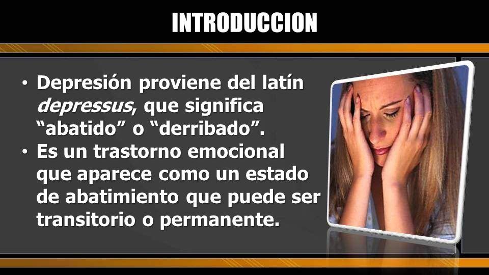 INTRODUCCIONDepresión proviene del latín depressus, que significa abatido o derribado .