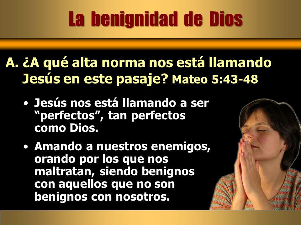 La benignidad de Dios ¿A qué alta norma nos está llamando Jesús en este pasaje Mateo 5:43-48.