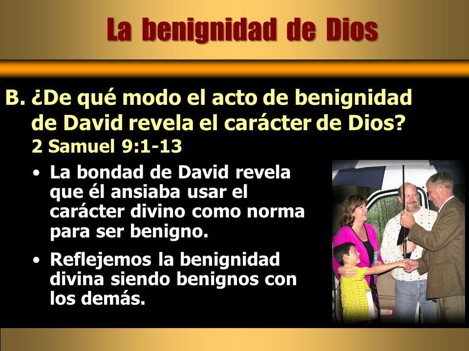 La benignidad de Dios ¿De qué modo el acto de benignidad de David revela el carácter de Dios 2 Samuel 9:1-13.