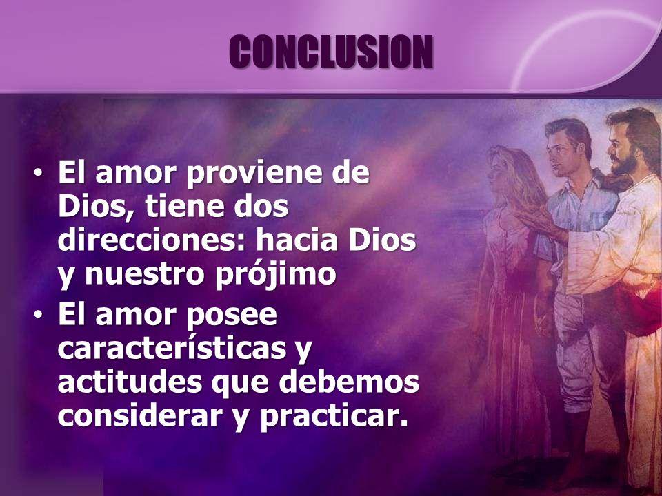 CONCLUSION El amor proviene de Dios, tiene dos direcciones: hacia Dios y nuestro prójimo.