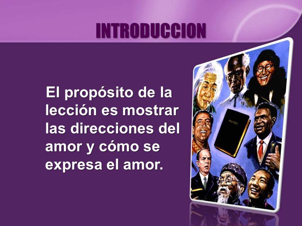 INTRODUCCION El propósito de la lección es mostrar las direcciones del amor y cómo se expresa el amor.
