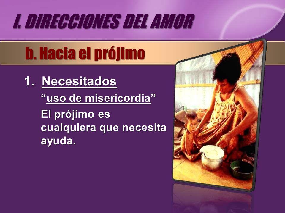 I. DIRECCIONES DEL AMOR b. Hacia el prójimo Necesitados