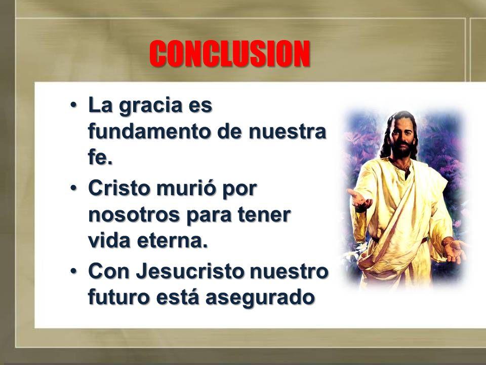 CONCLUSION La gracia es fundamento de nuestra fe.