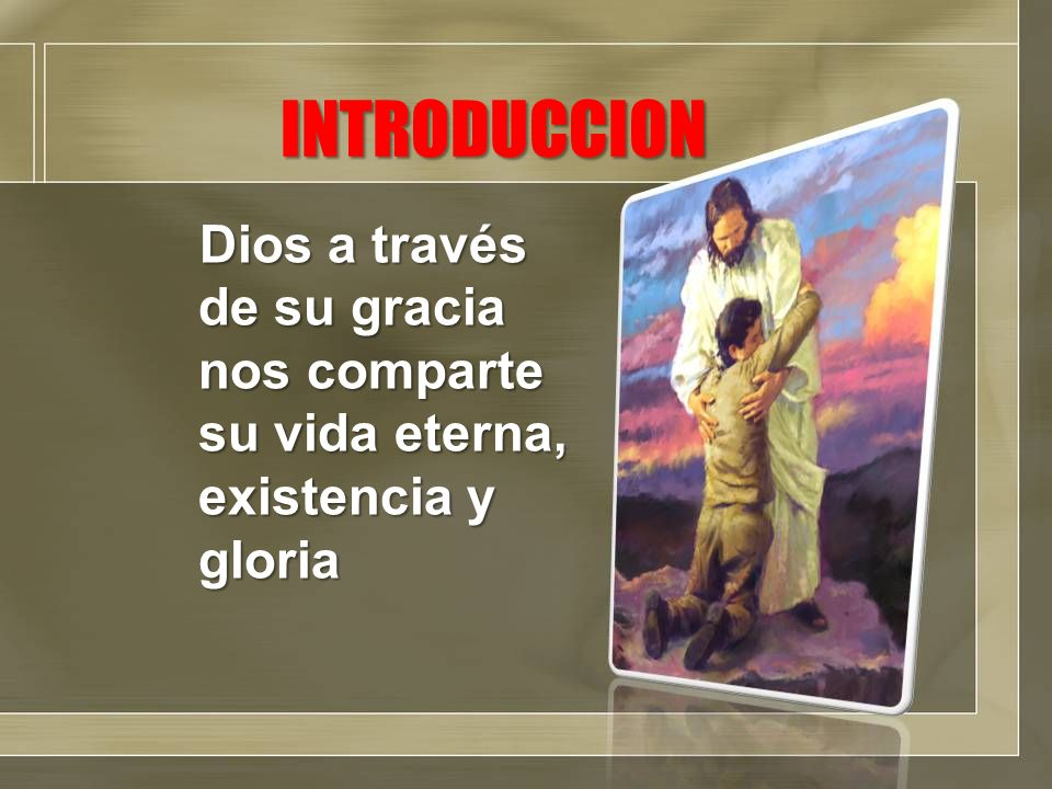 INTRODUCCION Dios a través de su gracia nos comparte su vida eterna, existencia y gloria