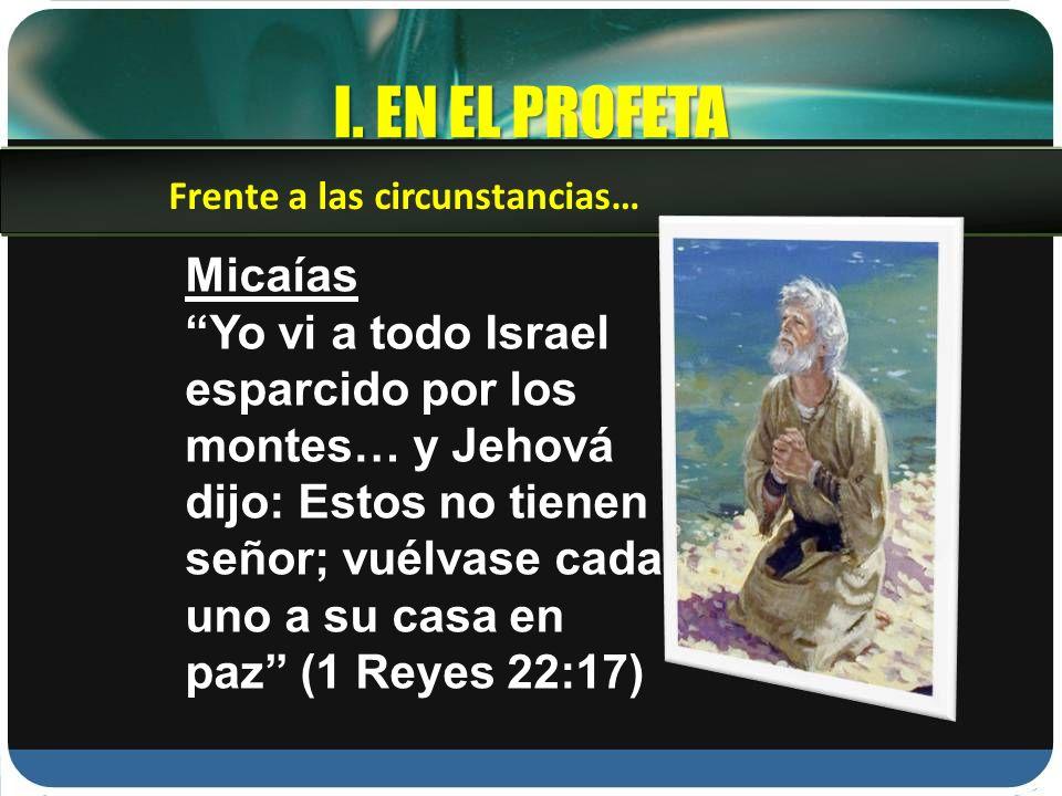 I. EN EL PROFETA Frente a las circunstancias… Micaías.
