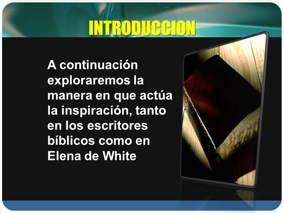 INTRODUCCION A continuación exploraremos la manera en que actúa la inspiración, tanto en los escritores bíblicos como en Elena de White.