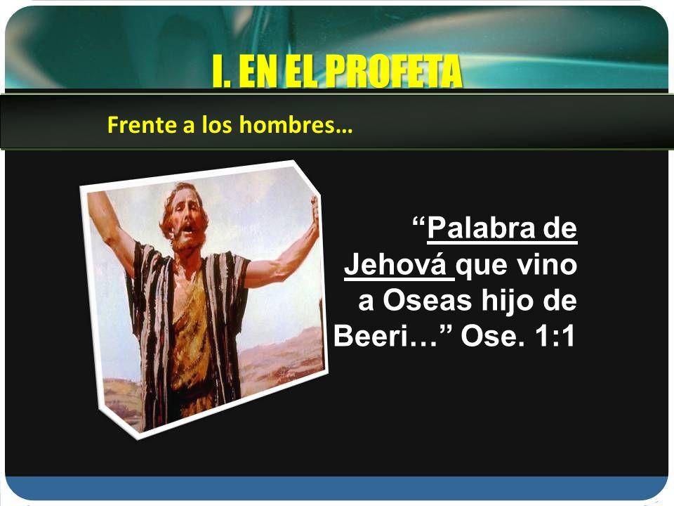 I. EN EL PROFETA Frente a los hombres… Palabra de Jehová que vino a Oseas hijo de Beeri… Ose. 1:1