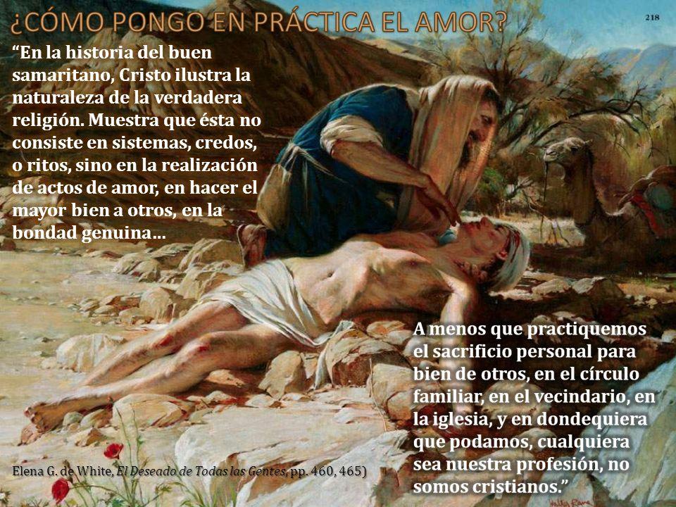 En la historia del buen samaritano, Cristo ilustra la naturaleza de la verdadera religión. Muestra que ésta no consiste en sistemas, credos, o ritos, sino en la realización de actos de amor, en hacer el mayor bien a otros, en la bondad genuina…