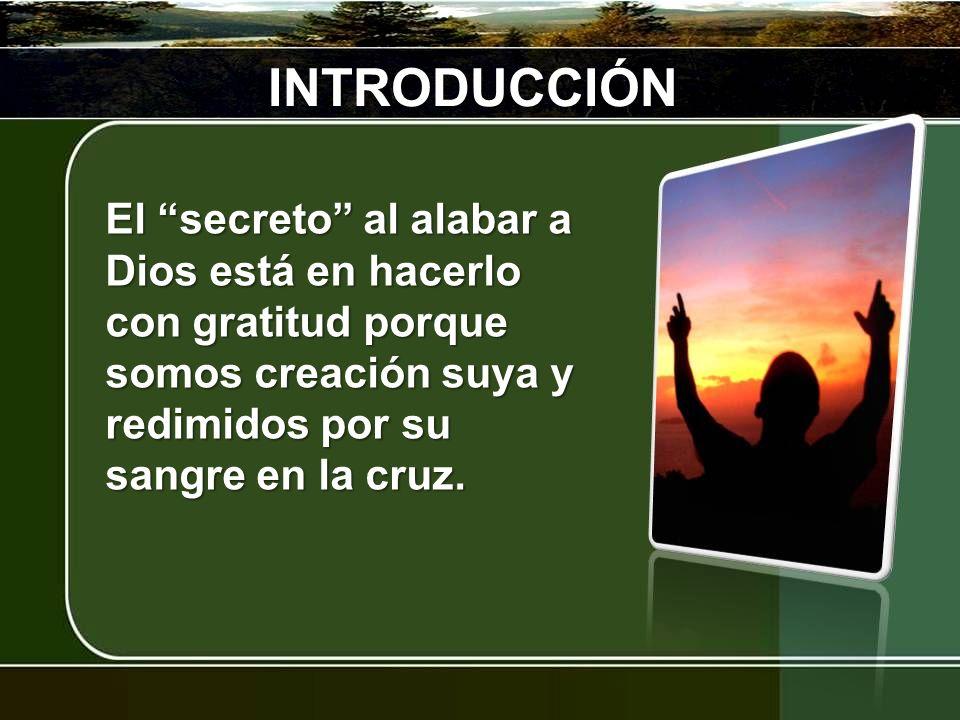 INTRODUCCIÓNEl secreto al alabar a Dios está en hacerlo con gratitud porque somos creación suya y redimidos por su sangre en la cruz.