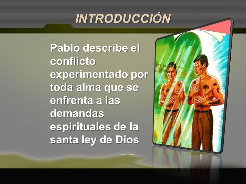 INTRODUCCIÓN Pablo describe el conflicto experimentado por toda alma que se enfrenta a las demandas espirituales de la santa ley de Dios.