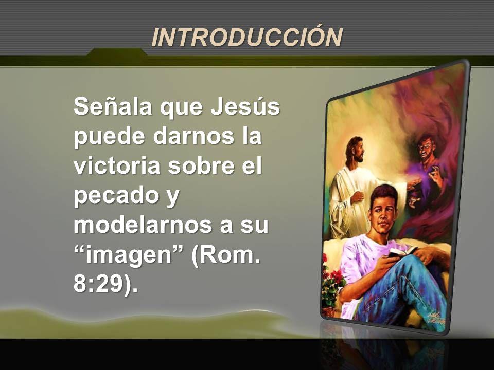 INTRODUCCIÓN Señala que Jesús puede darnos la victoria sobre el pecado y modelarnos a su imagen (Rom.