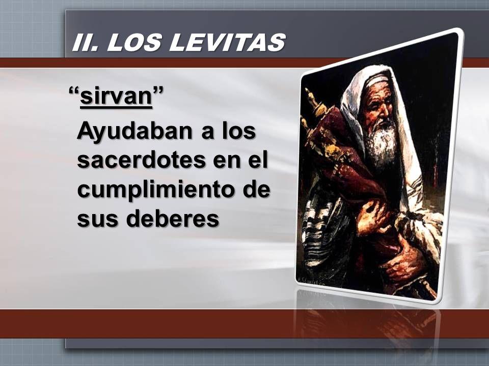 II. LOS LEVITAS sirvan Ayudaban a los sacerdotes en el cumplimiento de sus deberes