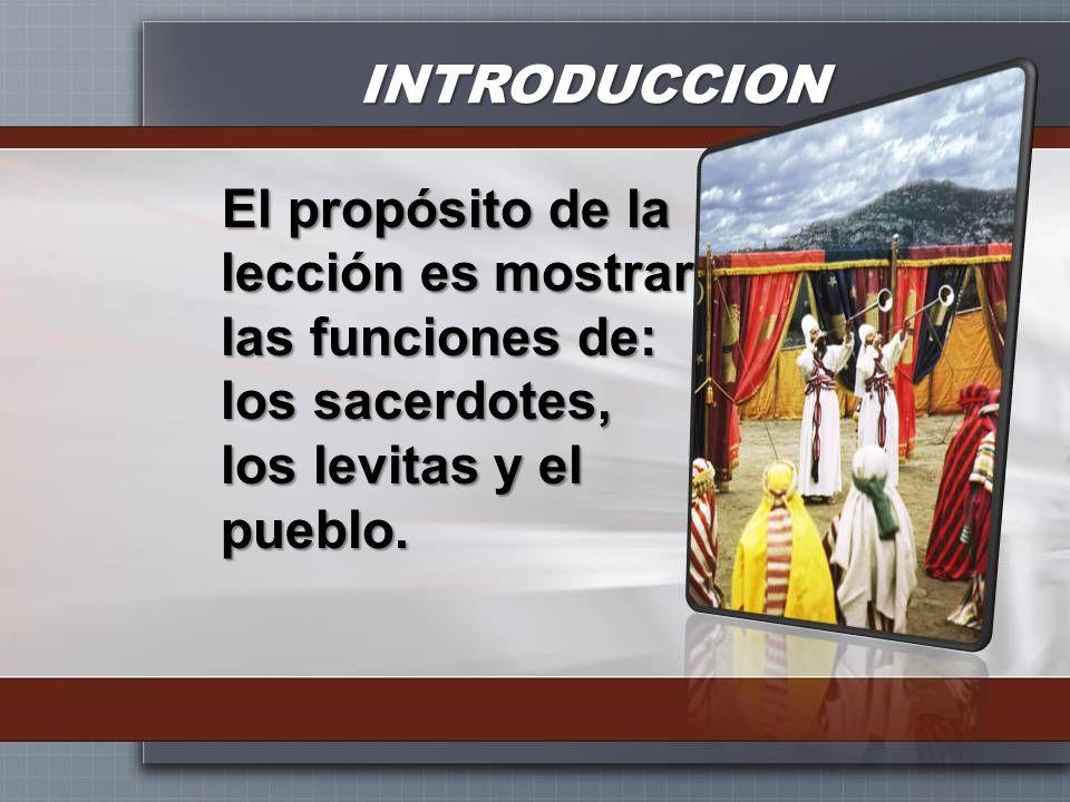 INTRODUCCIONEl propósito de la lección es mostrar las funciones de: los sacerdotes, los levitas y el pueblo.